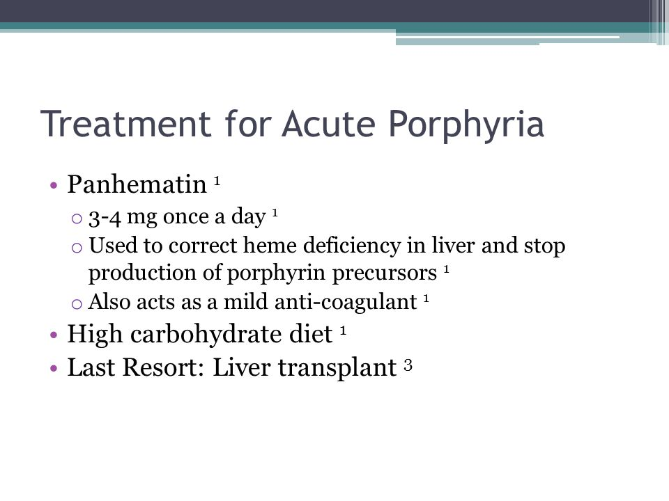 Treatment for Acute Porphyria Panhematin 1 o 3-4 mg once a day 1 o Used to correct heme deficiency in liver and stop production of porphyrin precursor