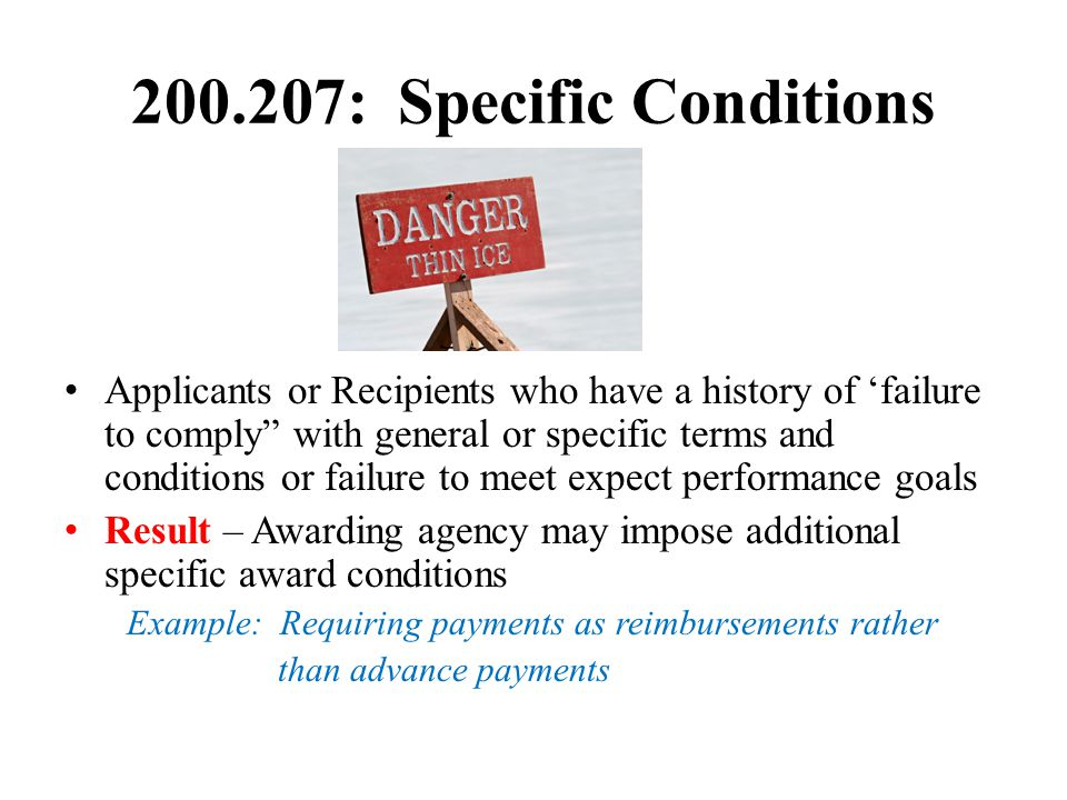200.207: Specific Conditions Applicants or Recipients who have a history of 'failure to comply with general or specific terms and conditions or failure to meet expect performance goals Result – Awarding agency may impose additional specific award conditions Example: Requiring payments as reimbursements rather than advance payments