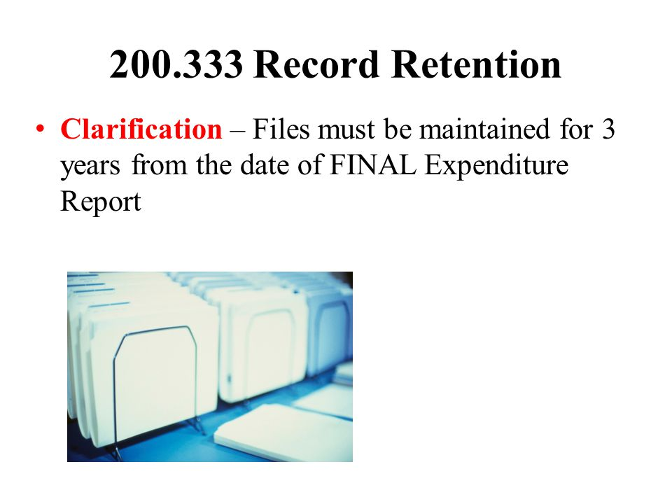 200.333 Record Retention Clarification – Files must be maintained for 3 years from the date of FINAL Expenditure Report