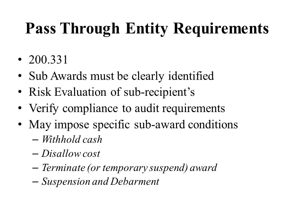 Pass Through Entity Requirements 200.331 Sub Awards must be clearly identified Risk Evaluation of sub-recipient's Verify compliance to audit requirements May impose specific sub-award conditions – Withhold cash – Disallow cost – Terminate (or temporary suspend) award – Suspension and Debarment