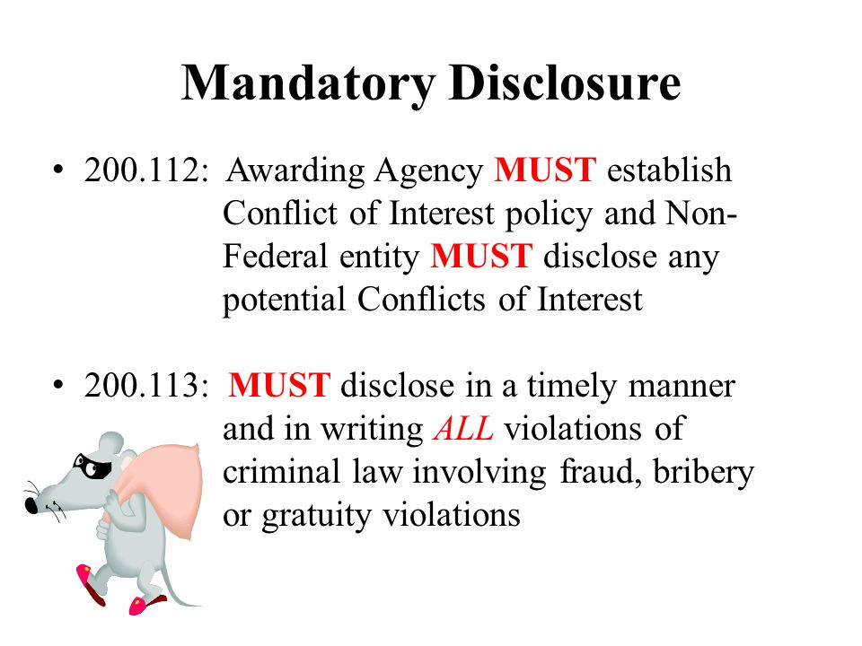 Mandatory Disclosure 200.112: Awarding Agency MUST establish Conflict of Interest policy and Non- Federal entity MUST disclose any potential Conflicts of Interest 200.113: MUST disclose in a timely manner and in writing ALL violations of criminal law involving fraud, bribery or gratuity violations