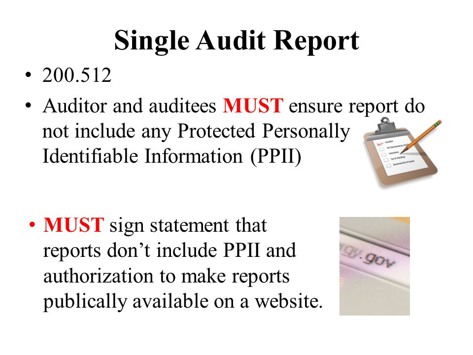 Single Audit Report 200.512 Auditor and auditees MUST ensure report do not include any Protected Personally Identifiable Information (PPII) MUST sign statement that reports don't include PPII and authorization to make reports publically available on a website.