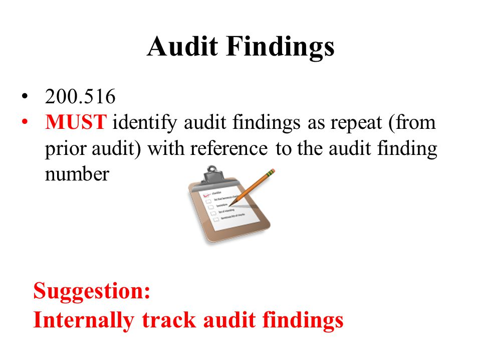 Audit Findings 200.516 MUST identify audit findings as repeat (from prior audit) with reference to the audit finding number Suggestion: Internally track audit findings