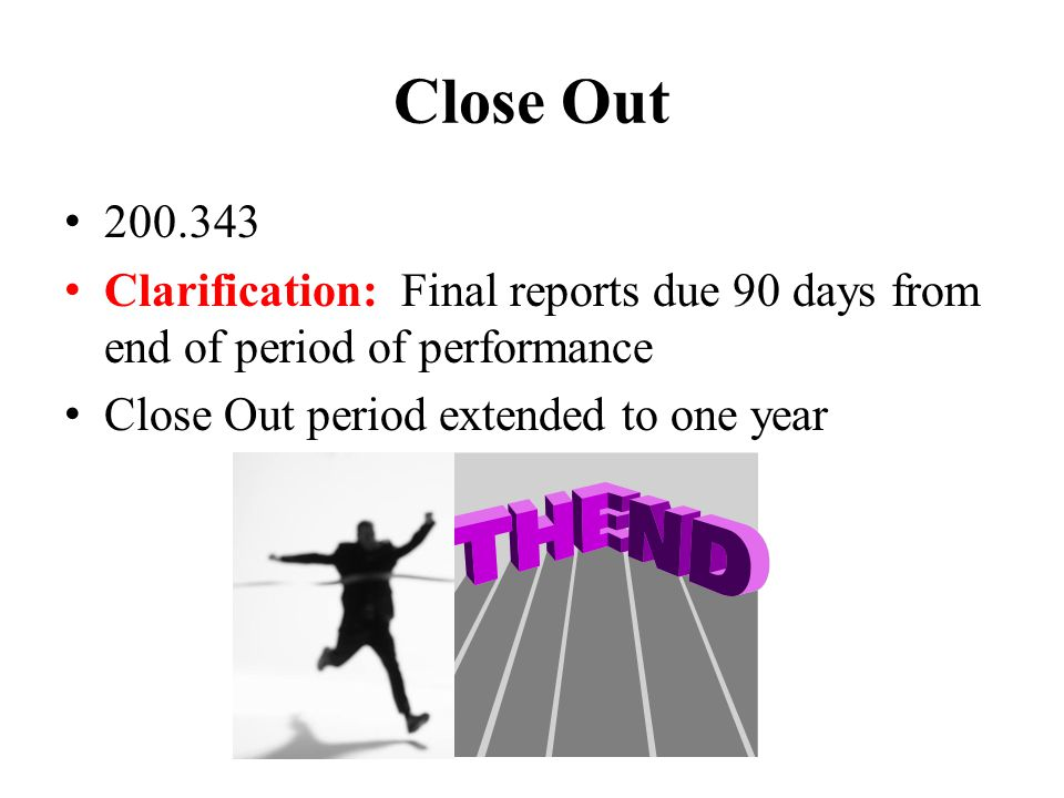 Close Out 200.343 Clarification: Final reports due 90 days from end of period of performance Close Out period extended to one year