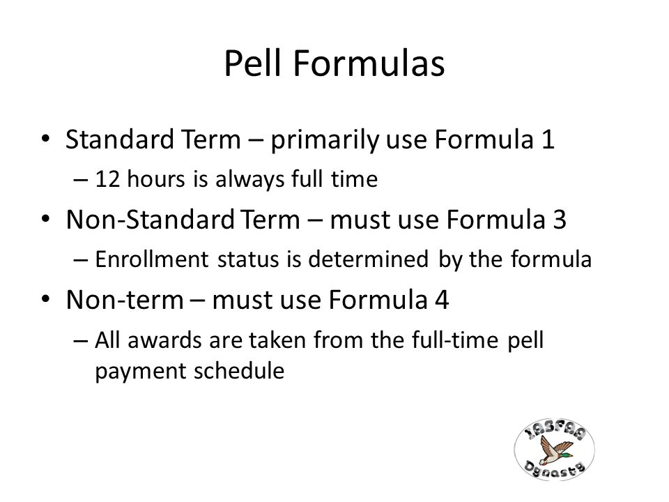 Pell Formulas Standard Term – primarily use Formula 1 – 12 hours is always full time Non-Standard Term – must use Formula 3 – Enrollment status is determined by the formula Non-term – must use Formula 4 – All awards are taken from the full-time pell payment schedule