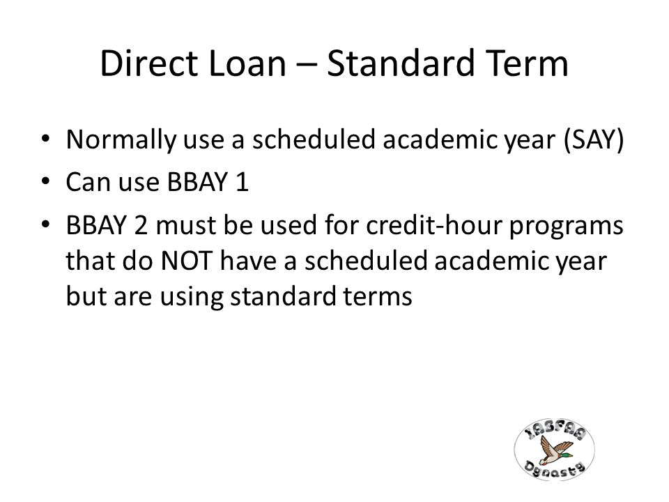 Direct Loan – Standard Term Normally use a scheduled academic year (SAY) Can use BBAY 1 BBAY 2 must be used for credit-hour programs that do NOT have a scheduled academic year but are using standard terms