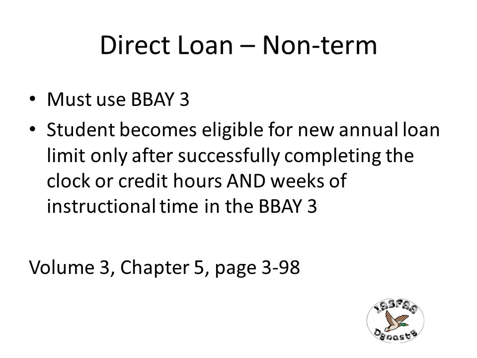 Direct Loan – Non-term Must use BBAY 3 Student becomes eligible for new annual loan limit only after successfully completing the clock or credit hours AND weeks of instructional time in the BBAY 3 Volume 3, Chapter 5, page 3-98
