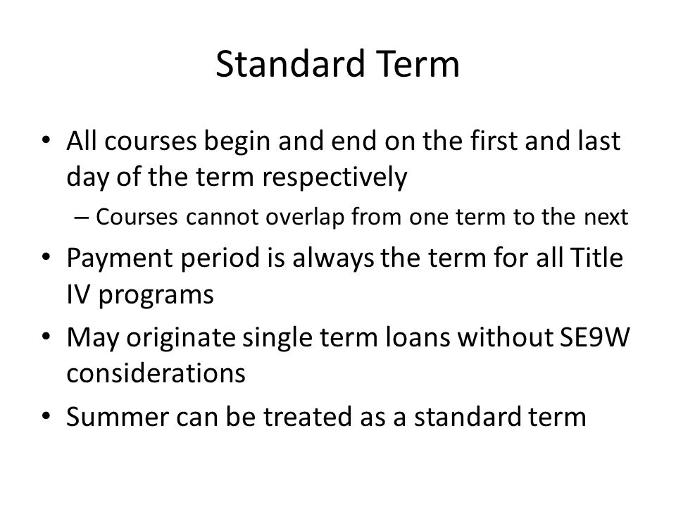 Standard Term All courses begin and end on the first and last day of the term respectively – Courses cannot overlap from one term to the next Payment period is always the term for all Title IV programs May originate single term loans without SE9W considerations Summer can be treated as a standard term
