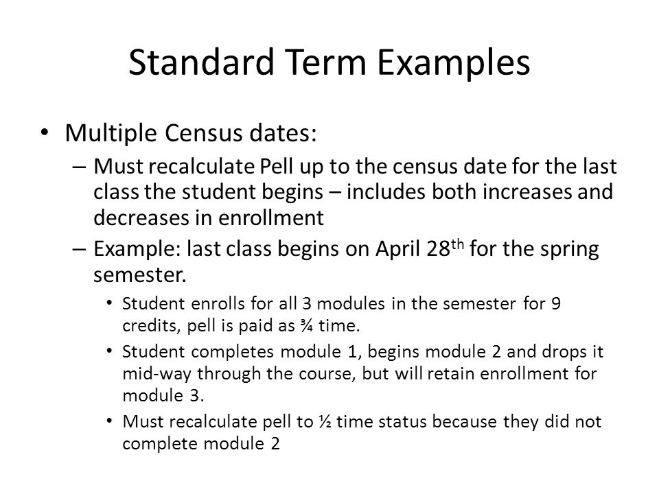Standard Term Examples Multiple Census dates: – Must recalculate Pell up to the census date for the last class the student begins – includes both increases and decreases in enrollment – Example: last class begins on April 28 th for the spring semester.