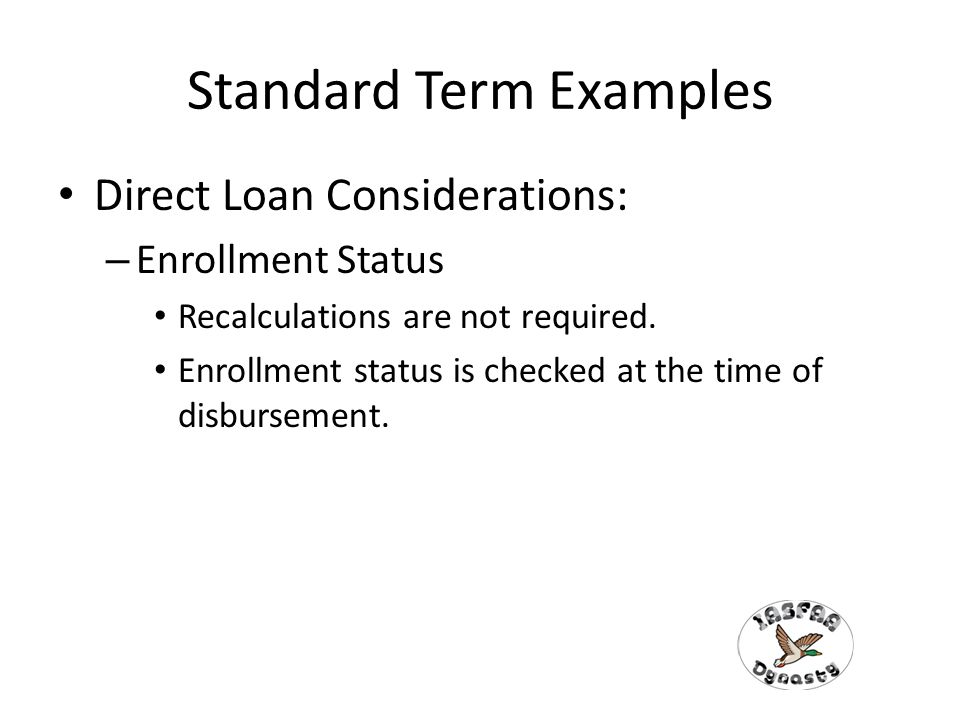 Standard Term Examples Direct Loan Considerations: – Enrollment Status Recalculations are not required.