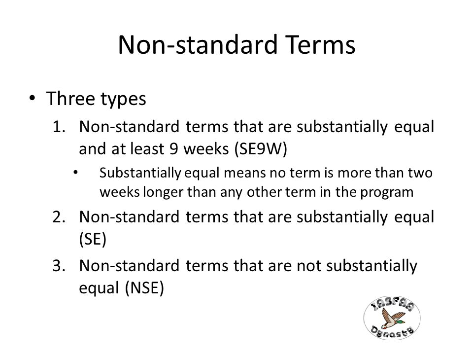 Non-standard Terms Three types 1.Non-standard terms that are substantially equal and at least 9 weeks (SE9W) Substantially equal means no term is more than two weeks longer than any other term in the program 2.Non-standard terms that are substantially equal (SE) 3.Non-standard terms that are not substantially equal (NSE)
