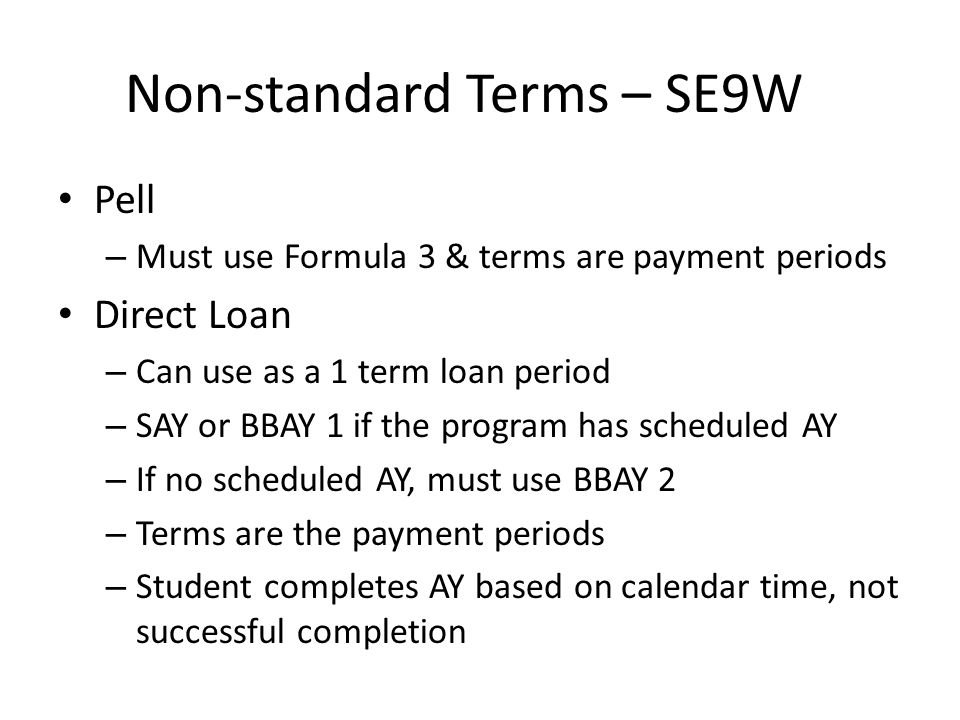 Non-standard Terms – SE9W Pell – Must use Formula 3 & terms are payment periods Direct Loan – Can use as a 1 term loan period – SAY or BBAY 1 if the program has scheduled AY – If no scheduled AY, must use BBAY 2 – Terms are the payment periods – Student completes AY based on calendar time, not successful completion