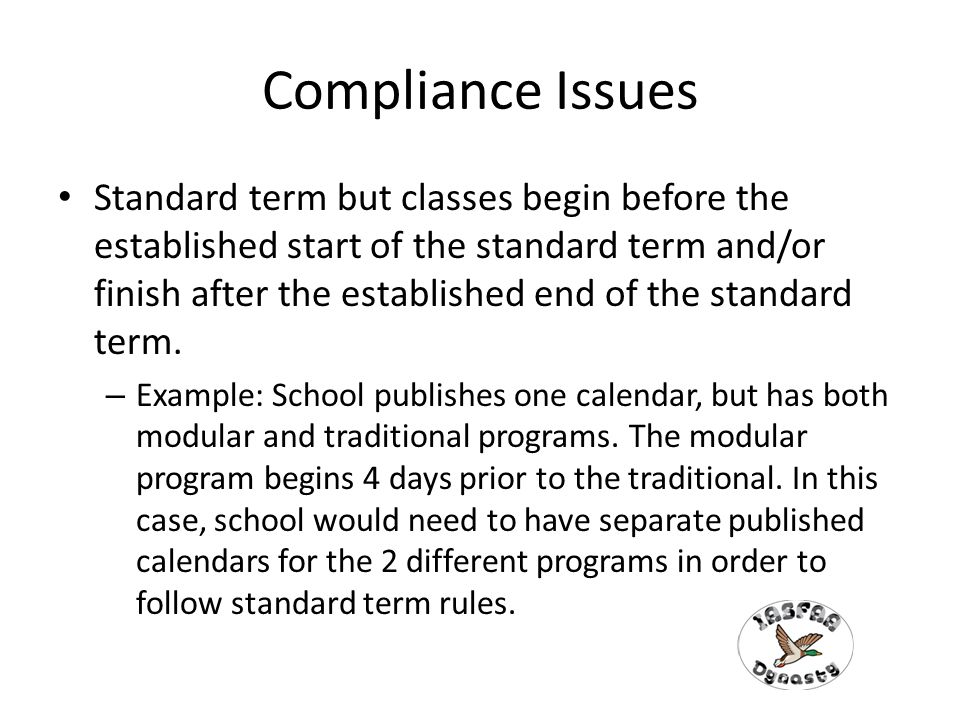 Compliance Issues Standard term but classes begin before the established start of the standard term and/or finish after the established end of the standard term.