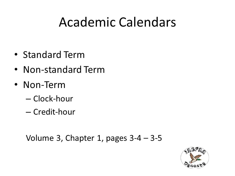 Academic Calendars Standard Term Non-standard Term Non-Term – Clock-hour – Credit-hour Volume 3, Chapter 1, pages 3-4 – 3-5