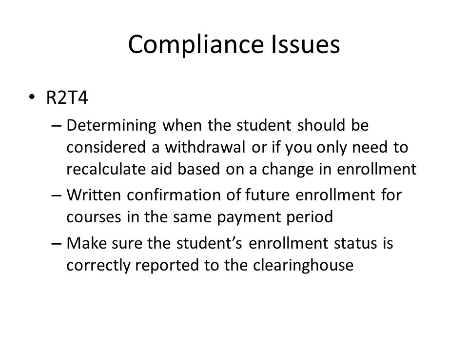 Compliance Issues R2T4 – Determining when the student should be considered a withdrawal or if you only need to recalculate aid based on a change in enrollment – Written confirmation of future enrollment for courses in the same payment period – Make sure the student's enrollment status is correctly reported to the clearinghouse