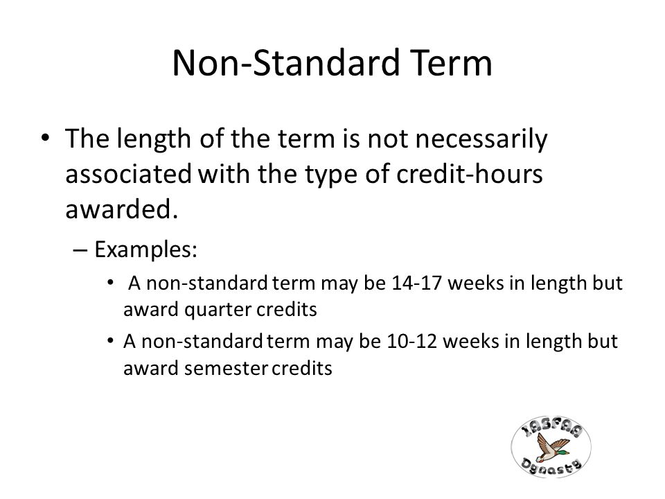 Non-Standard Term The length of the term is not necessarily associated with the type of credit-hours awarded.