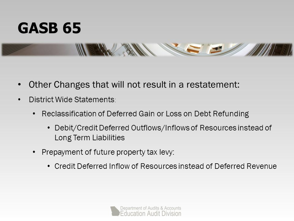 GASB 65 Other Changes that will not result in a restatement: District Wide Statements : Reclassification of Deferred Gain or Loss on Debt Refunding Debit/Credit Deferred Outflows/Inflows of Resources instead of Long Term Liabilities Prepayment of future property tax levy: Credit Deferred Inflow of Resources instead of Deferred Revenue