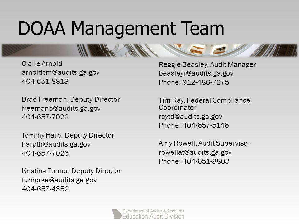 DOAA Management Team Claire Arnold arnoldcm@audits.ga.gov 404-651-8818 Brad Freeman, Deputy Director freemanb@audits.ga.gov 404-657-7022 Tommy Harp, Deputy Director harpth@audits.ga.gov 404-657-7023 Kristina Turner, Deputy Director turnerka@audits.ga.gov 404-657-4352 Reggie Beasley, Audit Manager beasleyr@audits.ga.gov Phone: 912-486-7275 Tim Ray, Federal Compliance Coordinator raytd@audits.ga.gov Phone: 404-657-5146 Amy Rowell, Audit Supervisor rowellat@audits.ga.gov Phone: 404-651-8803