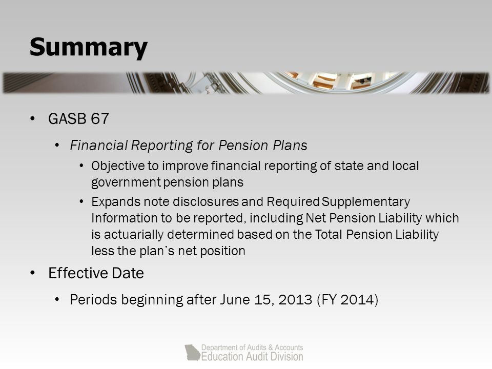Summary GASB 67 Financial Reporting for Pension Plans Objective to improve financial reporting of state and local government pension plans Expands note disclosures and Required Supplementary Information to be reported, including Net Pension Liability which is actuarially determined based on the Total Pension Liability less the plan's net position Effective Date Periods beginning after June 15, 2013 (FY 2014)