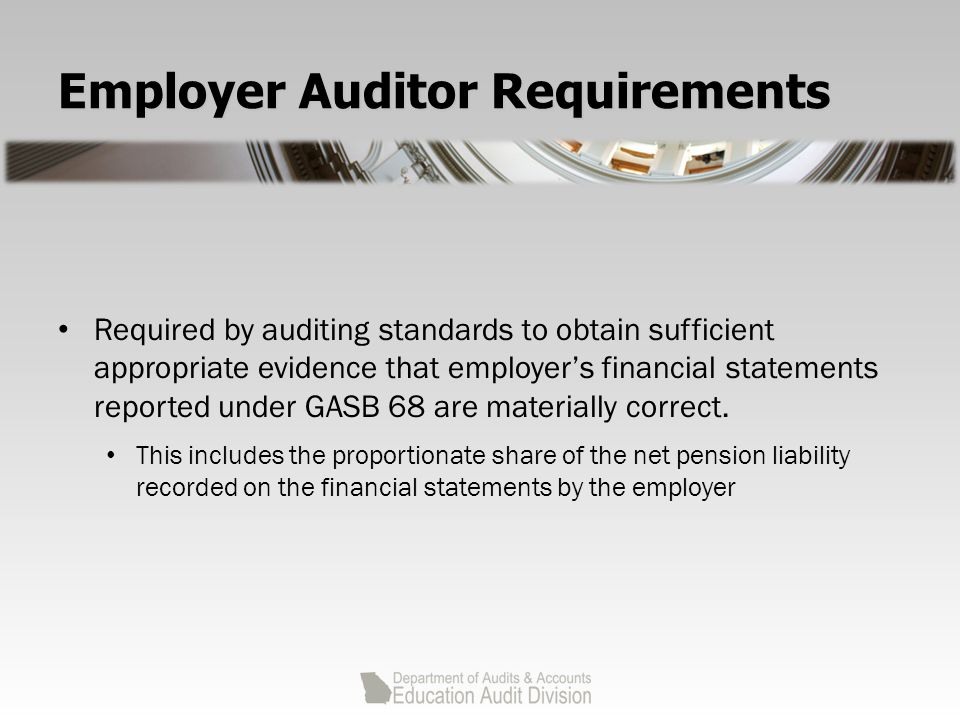 Employer Auditor Requirements Required by auditing standards to obtain sufficient appropriate evidence that employer's financial statements reported under GASB 68 are materially correct.