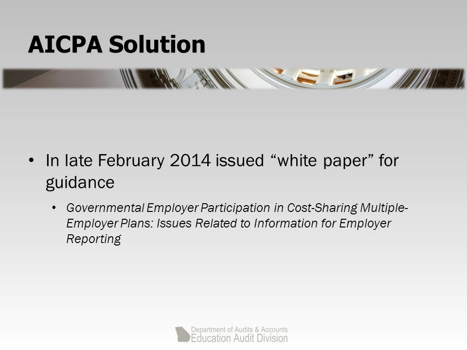 AICPA Solution In late February 2014 issued white paper for guidance Governmental Employer Participation in Cost-Sharing Multiple- Employer Plans: Issues Related to Information for Employer Reporting