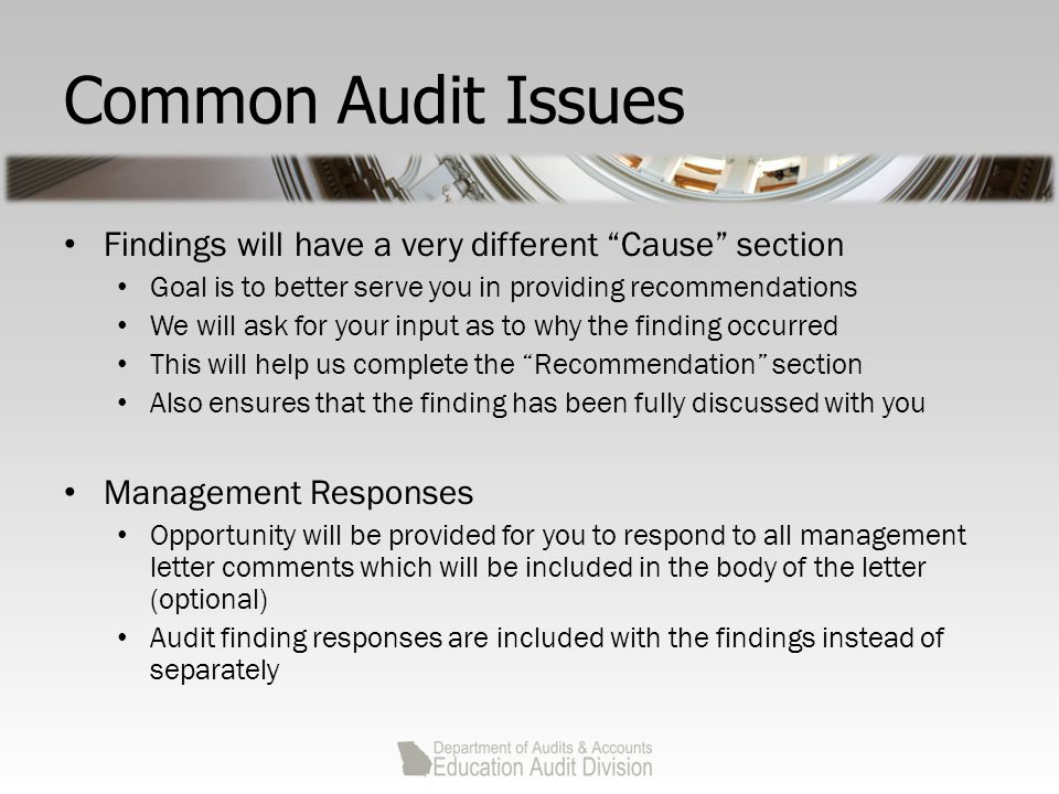 Common Audit Issues Findings will have a very different Cause section Goal is to better serve you in providing recommendations We will ask for your input as to why the finding occurred This will help us complete the Recommendation section Also ensures that the finding has been fully discussed with you Management Responses Opportunity will be provided for you to respond to all management letter comments which will be included in the body of the letter (optional) Audit finding responses are included with the findings instead of separately