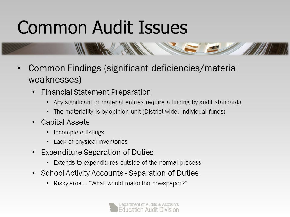 Common Audit Issues Common Findings (significant deficiencies/material weaknesses) Financial Statement Preparation Any significant or material entries require a finding by audit standards The materiality is by opinion unit (District-wide, individual funds) Capital Assets Incomplete listings Lack of physical inventories Expenditure Separation of Duties Extends to expenditures outside of the normal process School Activity Accounts - Separation of Duties Risky area – What would make the newspaper