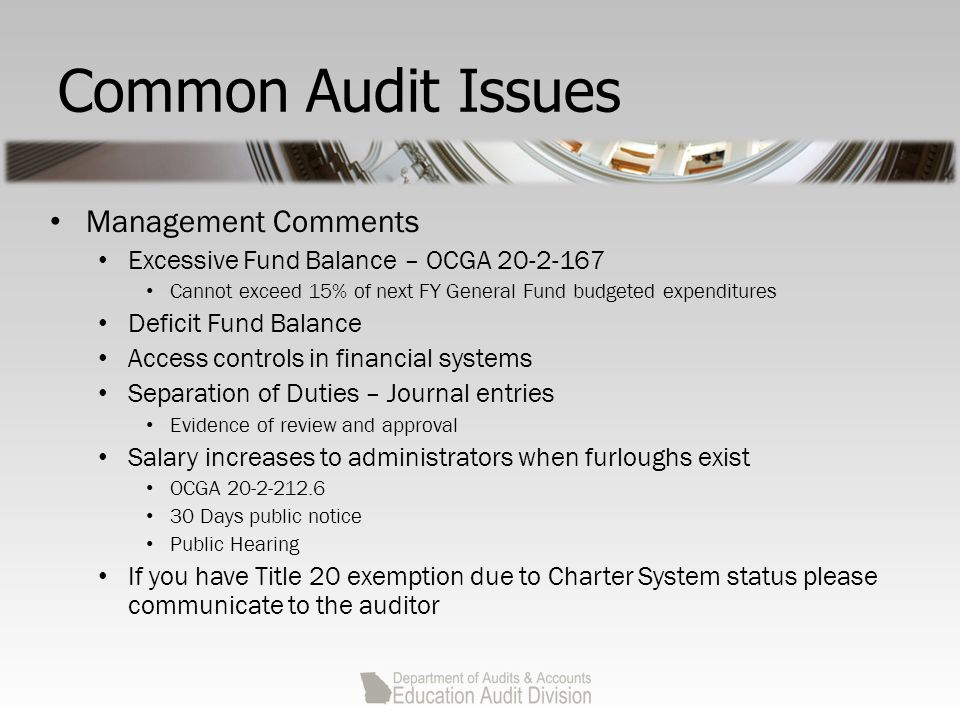 Common Audit Issues Management Comments Excessive Fund Balance – OCGA 20-2-167 Cannot exceed 15% of next FY General Fund budgeted expenditures Deficit Fund Balance Access controls in financial systems Separation of Duties – Journal entries Evidence of review and approval Salary increases to administrators when furloughs exist OCGA 20-2-212.6 30 Days public notice Public Hearing If you have Title 20 exemption due to Charter System status please communicate to the auditor