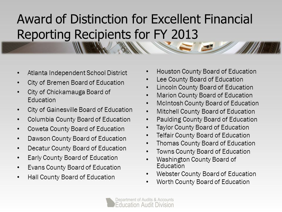 Award of Distinction for Excellent Financial Reporting Recipients for FY 2013 Atlanta Independent School District City of Bremen Board of Education City of Chickamauga Board of Education City of Gainesville Board of Education Columbia County Board of Education Coweta County Board of Education Dawson County Board of Education Decatur County Board of Education Early County Board of Education Evans County Board of Education Hall County Board of Education Houston County Board of Education Lee County Board of Education Lincoln County Board of Education Marion County Board of Education McIntosh County Board of Education Mitchell County Board of Education Paulding County Board of Education Taylor County Board of Education Telfair County Board of Education Thomas County Board of Education Towns County Board of Education Washington County Board of Education Webster County Board of Education Worth County Board of Education