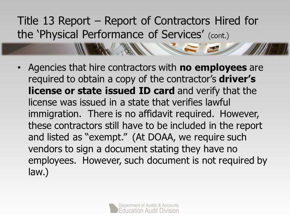 Title 13 Report – Report of Contractors Hired for the 'Physical Performance of Services' (cont.) Agencies that hire contractors with no employees are required to obtain a copy of the contractor's driver's license or state issued ID card and verify that the license was issued in a state that verifies lawful immigration.