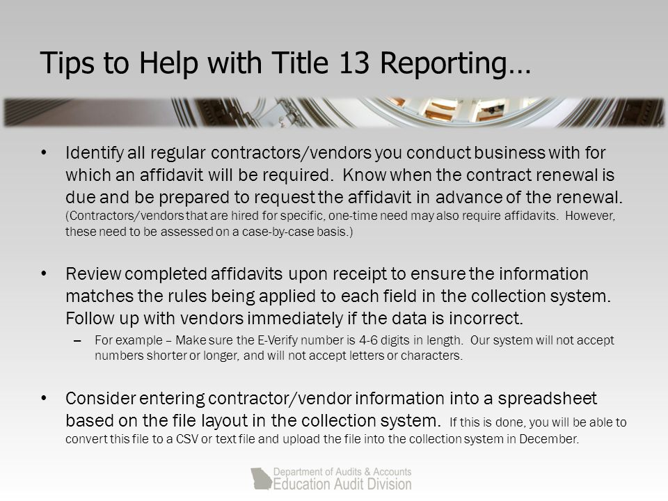 Tips to Help with Title 13 Reporting… Identify all regular contractors/vendors you conduct business with for which an affidavit will be required.