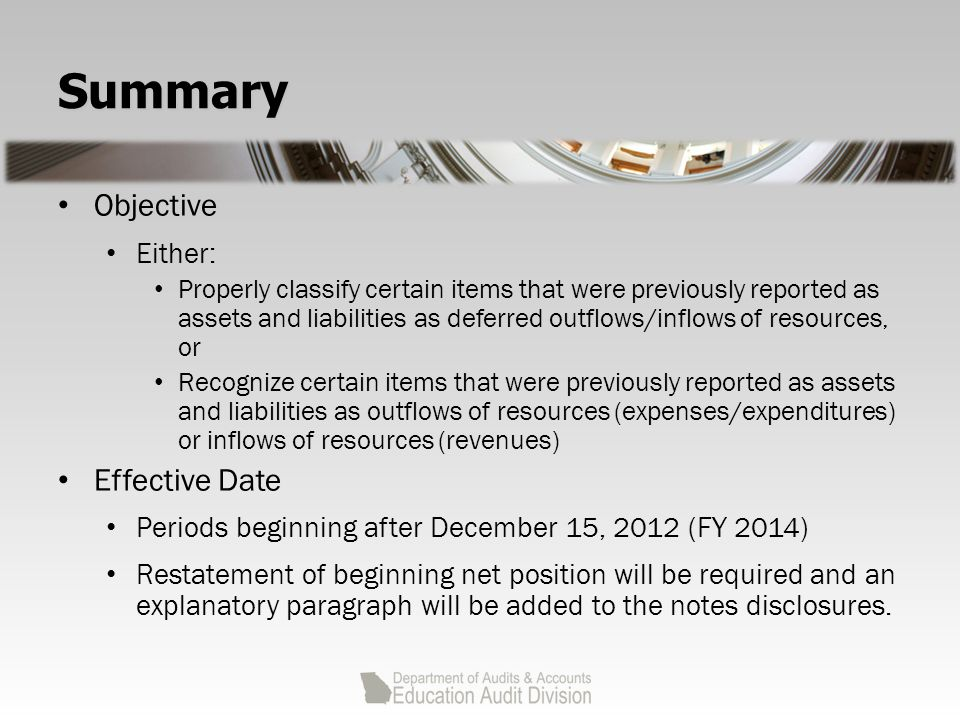 Summary Objective Either: Properly classify certain items that were previously reported as assets and liabilities as deferred outflows/inflows of resources, or Recognize certain items that were previously reported as assets and liabilities as outflows of resources (expenses/expenditures) or inflows of resources (revenues) Effective Date Periods beginning after December 15, 2012 (FY 2014) Restatement of beginning net position will be required and an explanatory paragraph will be added to the notes disclosures.