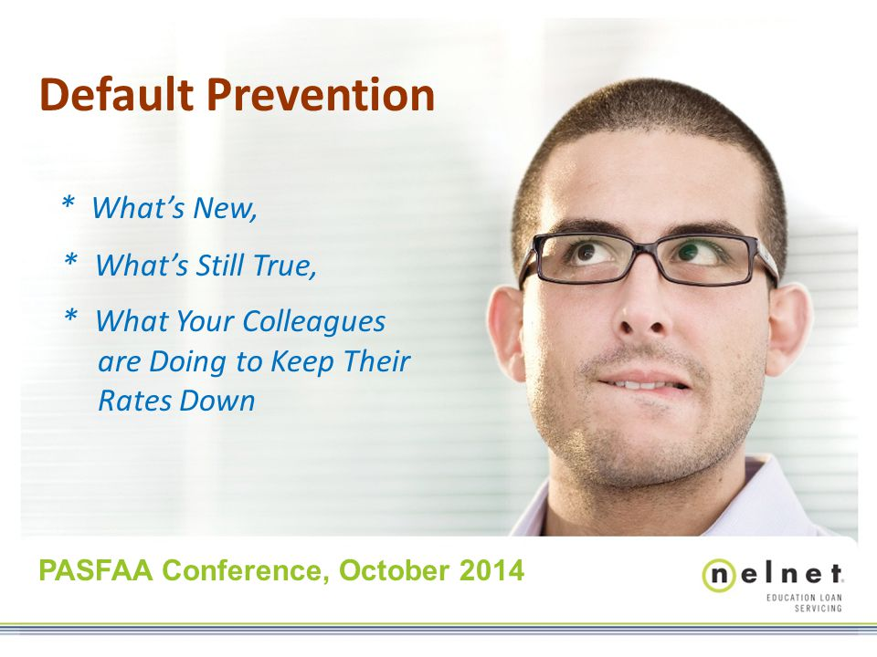Default Prevention * What's New, * What's Still True, * What Your Colleagues are Doing to Keep Their Rates Down PASFAA Conference, October 2014