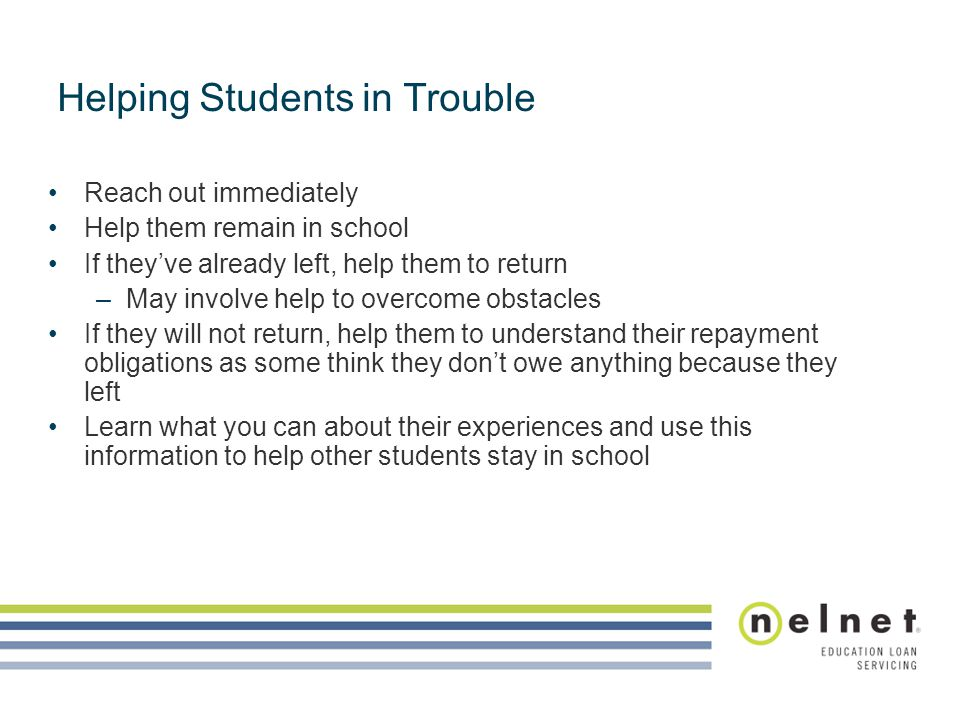Reach out immediately Help them remain in school If they've already left, help them to return –May involve help to overcome obstacles If they will not return, help them to understand their repayment obligations as some think they don't owe anything because they left Learn what you can about their experiences and use this information to help other students stay in school Helping Students in Trouble