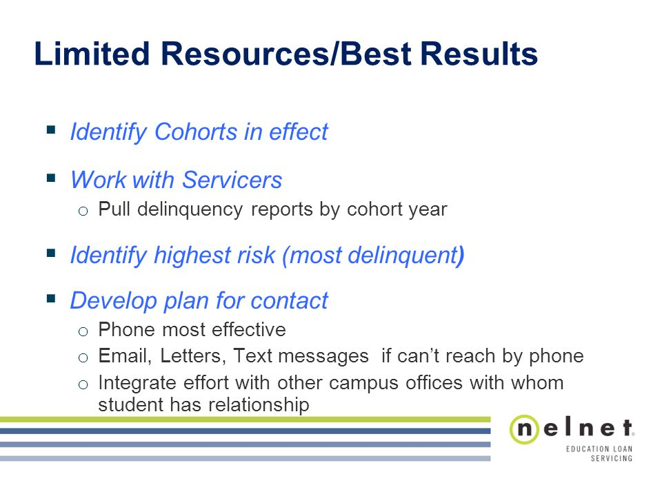 Limited Resources/Best Results  Identify Cohorts in effect  Work with Servicers o Pull delinquency reports by cohort year  Identify highest risk (most delinquent)  Develop plan for contact o Phone most effective o Email, Letters, Text messages if can't reach by phone o Integrate effort with other campus offices with whom student has relationship
