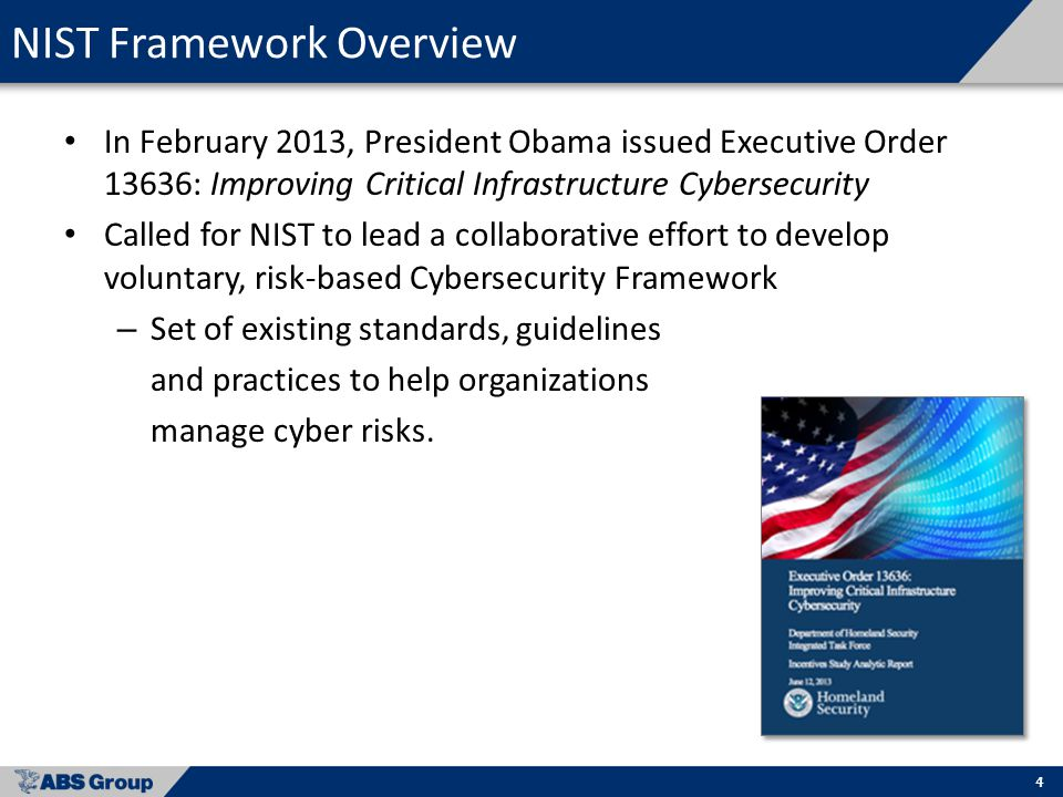 4 NIST Framework Overview In February 2013, President Obama issued Executive Order 13636: Improving Critical Infrastructure Cybersecurity Called for NIST to lead a collaborative effort to develop voluntary, risk-based Cybersecurity Framework – Set of existing standards, guidelines and practices to help organizations manage cyber risks.