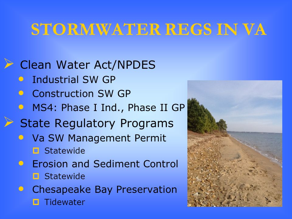 STORMWATER REGS IN VA  Clean Water Act/NPDES Industrial SW GP Construction SW GP MS4: Phase I Ind., Phase II GP  State Regulatory Programs Va SW Management Permit  Statewide Erosion and Sediment Control  Statewide Chesapeake Bay Preservation  Tidewater