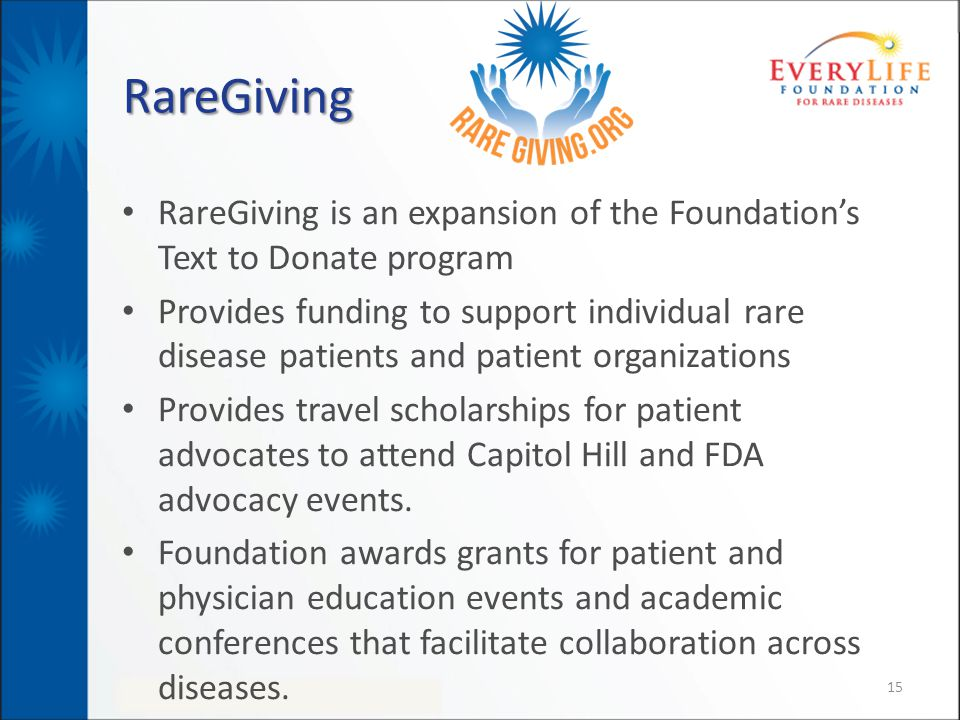 RareGiving RareGiving is an expansion of the Foundation's Text to Donate program Provides funding to support individual rare disease patients and patient organizations Provides travel scholarships for patient advocates to attend Capitol Hill and FDA advocacy events.