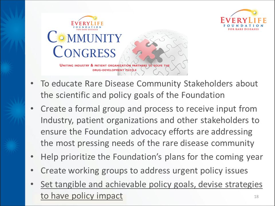 To educate Rare Disease Community Stakeholders about the scientific and policy goals of the Foundation Create a formal group and process to receive input from Industry, patient organizations and other stakeholders to ensure the Foundation advocacy efforts are addressing the most pressing needs of the rare disease community Help prioritize the Foundation's plans for the coming year Create working groups to address urgent policy issues Set tangible and achievable policy goals, devise strategies to have policy impact 18