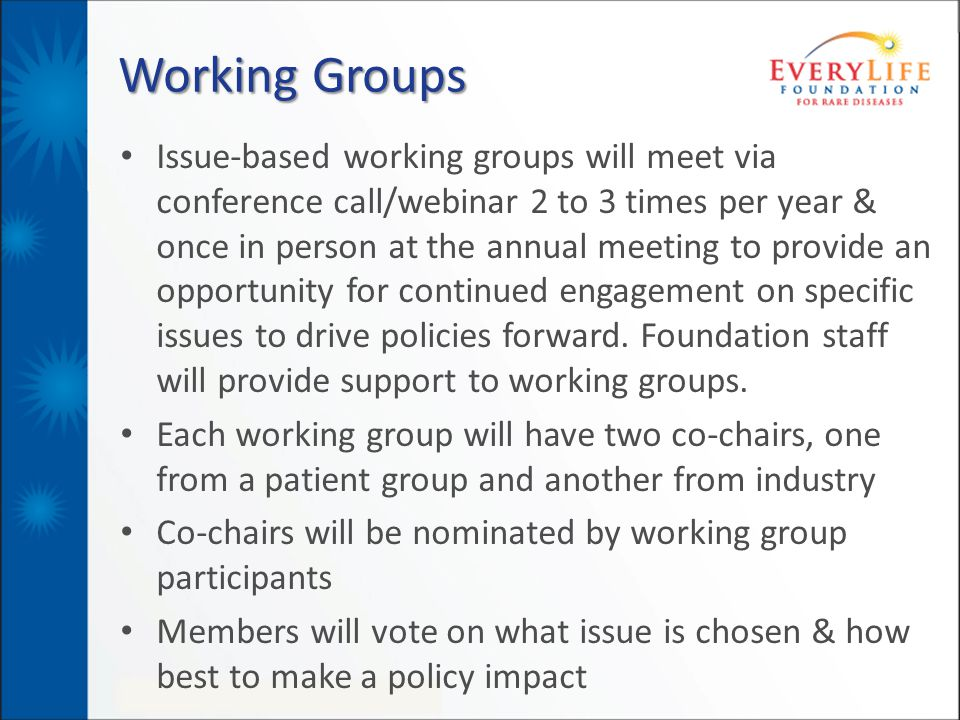 Working Groups Issue-based working groups will meet via conference call/webinar 2 to 3 times per year & once in person at the annual meeting to provide an opportunity for continued engagement on specific issues to drive policies forward.