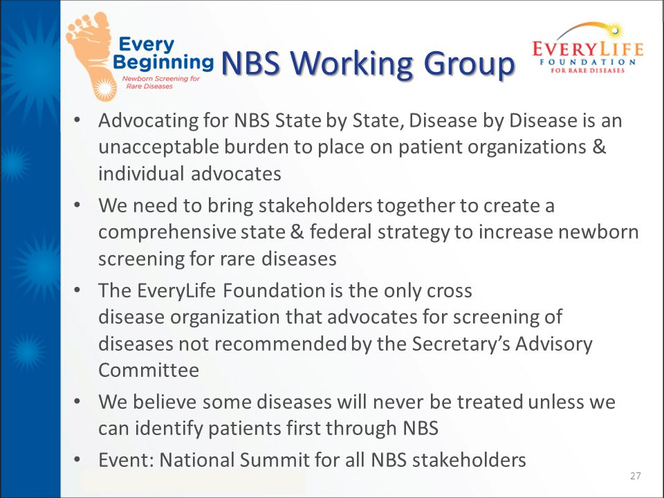 NBS Working Group Advocating for NBS State by State, Disease by Disease is an unacceptable burden to place on patient organizations & individual advocates We need to bring stakeholders together to create a comprehensive state & federal strategy to increase newborn screening for rare diseases The EveryLife Foundation is the only cross disease organization that advocates for screening of diseases not recommended by the Secretary's Advisory Committee We believe some diseases will never be treated unless we can identify patients first through NBS Event: National Summit for all NBS stakeholders 27