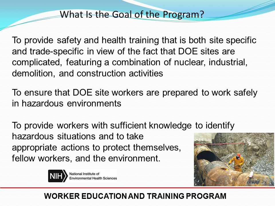 WORKER EDUCATION AND TRAINING PROGRAM International Association of Fire Fighters International Union of Operating Engineers United Steelworkers of America International Chemical Workers Union LIUNA Training and Education Fund (formerly Laborers/Associated General Contractors Education and Training Fund) International Brotherhood of Teamsters CPWR - Center for Construction Research and Training Hazardous Materials Training and Research Institute Who Are the Awardees of the Program?