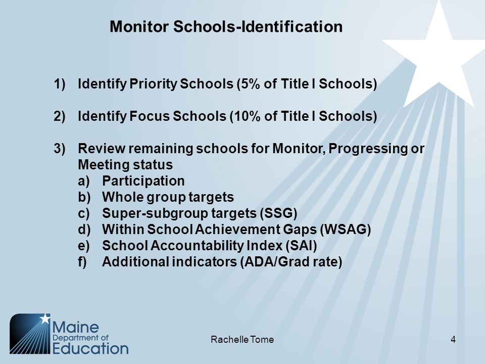 1)Identify Priority Schools (5% of Title I Schools) 2)Identify Focus Schools (10% of Title I Schools) 3)Review remaining schools for Monitor, Progressing or Meeting status a)Participation b)Whole group targets c)Super-subgroup targets (SSG) d)Within School Achievement Gaps (WSAG) e)School Accountability Index (SAI) f)Additional indicators (ADA/Grad rate) Monitor Schools-Identification Rachelle Tome4