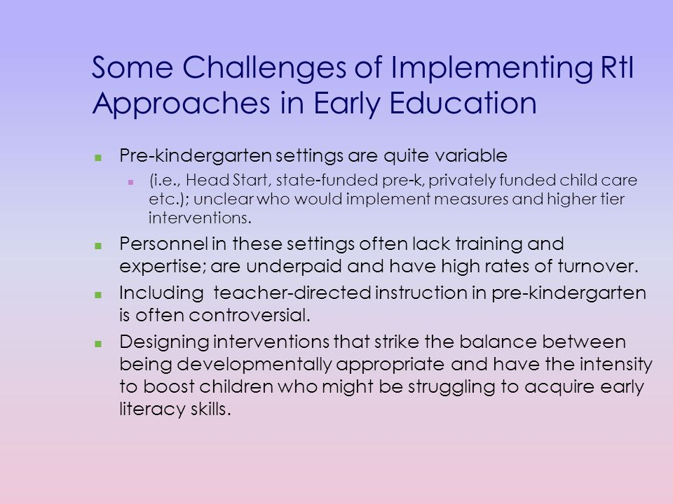 Some Challenges of Implementing RtI Approaches in Early Education Pre-kindergarten settings are quite variable (i.e., Head Start, state-funded pre-k, privately funded child care etc.); unclear who would implement measures and higher tier interventions.