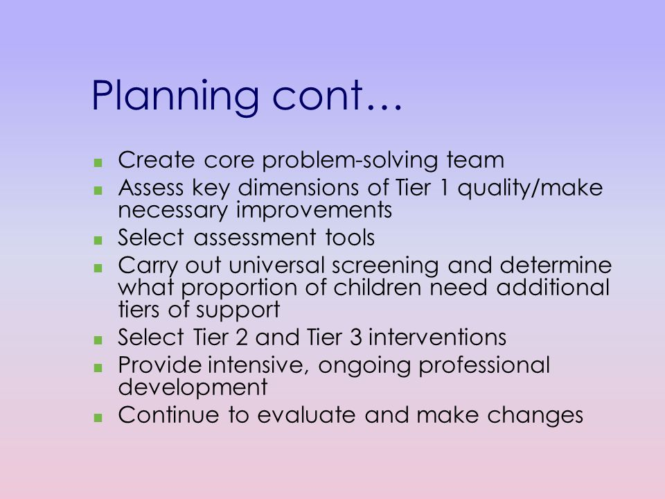 Planning cont… Create core problem-solving team Assess key dimensions of Tier 1 quality/make necessary improvements Select assessment tools Carry out universal screening and determine what proportion of children need additional tiers of support Select Tier 2 and Tier 3 interventions Provide intensive, ongoing professional development Continue to evaluate and make changes