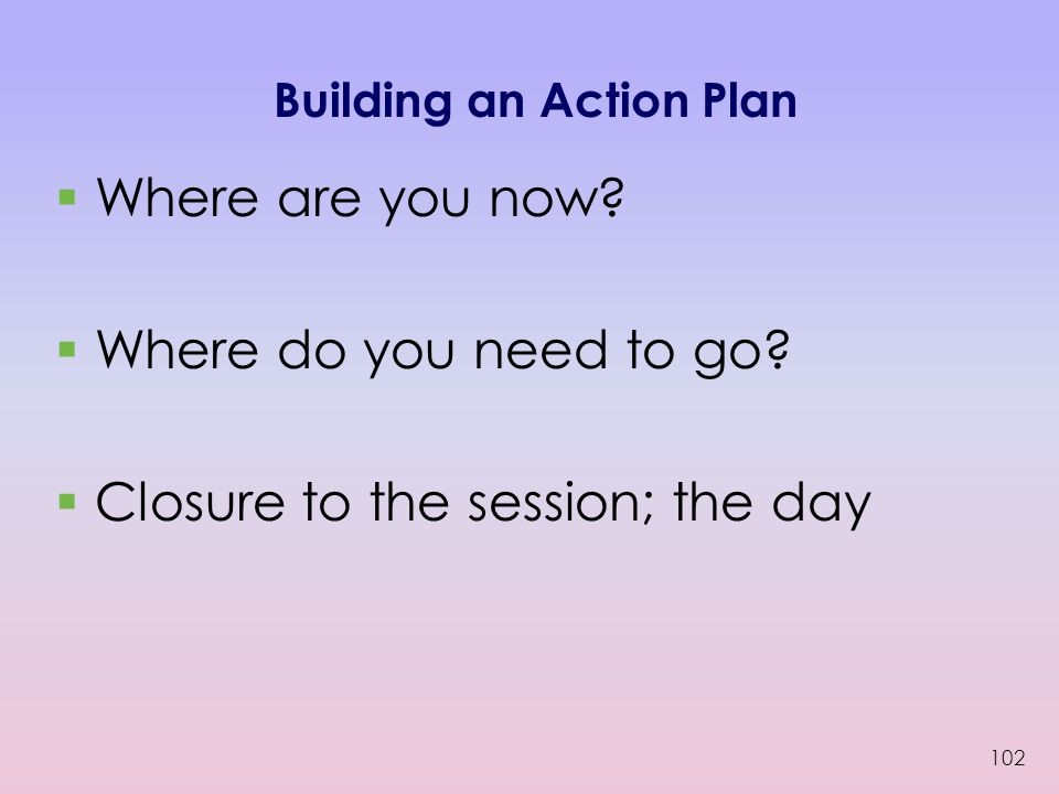 Building an Action Plan  Where are you now. Where do you need to go.