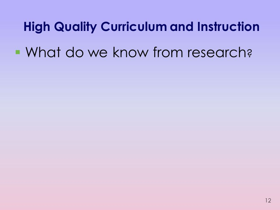 High Quality Curriculum and Instruction  What do we know from research ? 12