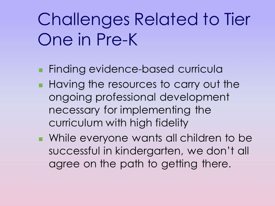 Challenges Related to Tier One in Pre-K Finding evidence-based curricula Having the resources to carry out the ongoing professional development necessary for implementing the curriculum with high fidelity While everyone wants all children to be successful in kindergarten, we don't all agree on the path to getting there.