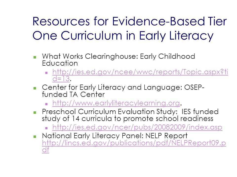 Resources for Evidence-Based Tier One Curriculum in Early Literacy What Works Clearinghouse: Early Childhood Education http://ies.ed.gov/ncee/wwc/reports/Topic.aspx?ti d=13.
