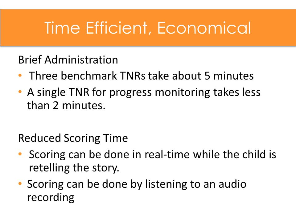 Time Efficient, Economical Brief Administration Three benchmark TNRs take about 5 minutes A single TNR for progress monitoring takes less than 2 minutes.